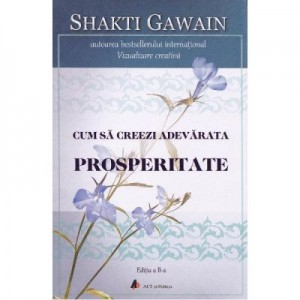 Cum sa creezi adevarata prosperitate. Editia 2 - Shakti Gawain