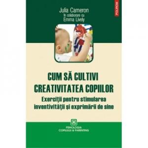 Cum sa cultivi creativitatea copiilor - Julia Cameron, Emma Lively