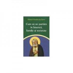 Cum sa ne purtam in biserica, familie si societate - Sfantul Serafim de Sarov