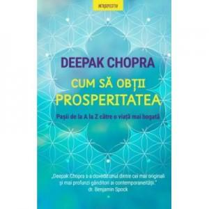 Cum sa obtii prosperitatea. Pasii de la A la Z catre o viata mai bogata - Deepak Chopra