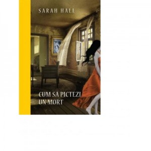 Cum sa pictezi un mort. Colectia Premium - Sarah Hall