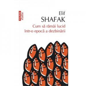 Cum sa ramai lucid intr-o epoca a dezbinarii - Elif Shafak