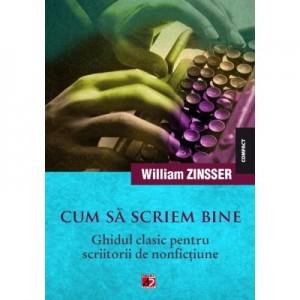 Cum sa scriem bine. Ghidul clasic pentru scriitorii de nonfictiune - William Zinsser