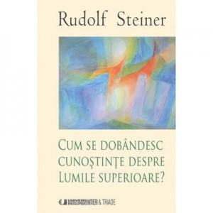 Cum se dobandesc cunostinte despre Lumile Superioare - Rudolf Steiner