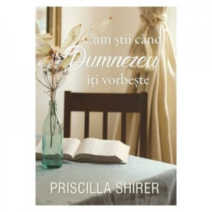 Cum stii cand Dumnezeu iti vorbeste - Priscilla Shirer