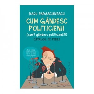 Cum gandesc politicienii (Cum? Gandesc politicienii?). Catalog de perle - Radu Paraschivescu