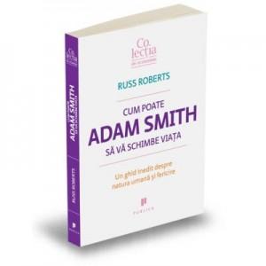 Cum poate Adam Smith sa va schimbe viata. Un ghid inedit despre natura umana si fericire - Russ Roberts