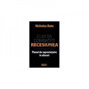 Cum sa combateti recesiunea. Planul de supravietuire in afaceri - Nicholas Bate