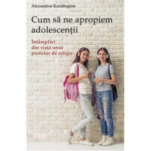 Cum sa ne apropiem adolescentii. Intamplari din viata unui profesor de religie - Alexandros Kariótoglou