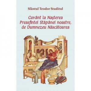 Cuvant la Nasterea Preasfintei Stapanei noastre, de Dumnezeu Nascatoarea - Sfantul Teodor Studitul