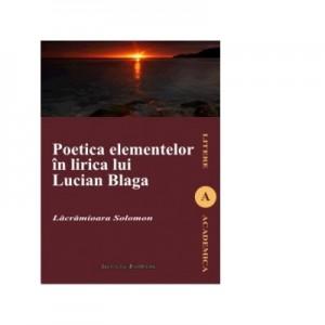 Poetica elementelor in lirica lui Lucian Blaga - Lacramioara Solomon, Ed. Institutul European