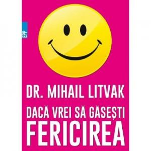 Daca vrei sa gasesti fericirea! Manual de psihologia si psihoterapia comunicarii - Mihail Litvak