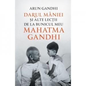 Darul maniei si alte lectii de la bunicul meu Mahatma Gandhi - Arun Gandhi
