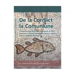 De la conflict la comuniune. Comemorarea reformei impreuna in 2017. Raportul Comisiei luterano – romano-catolice pentru unitatea Bisericii