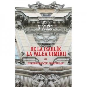 De la Isarlik la Valea Uimirii. Volumul I. Interferente spirituale - Basarab Nicolescu