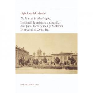 De la mila la filantropie. Institutii de asistare a saracilor din Tara Romaneasca si Moldova in secolul al XVIII-lea - Ligia Livada-Cadeschi