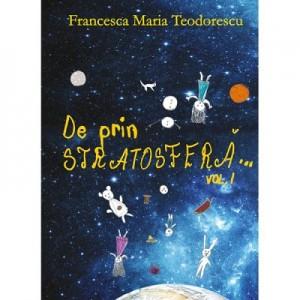 De prin stratosfera volumul 1 - Francesca Maria Teodorescu
