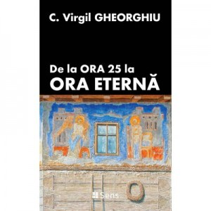De la ora 25 la ora eterna - C. Virgil Gheorghiu