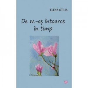 De m-as intoarce in timp - Elena Otilia