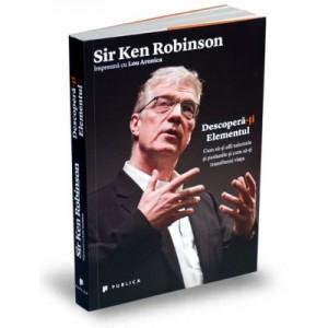 Descopera-ti Elementul. Cum sa-ti afli talentele si pasiunile si cum sa-ti transformi viata - Sir Ken Robinson