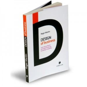 Design of Business. Cum sa transformi principiile de design in avantaj competitiv - Roger Martin