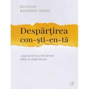 Despartirea constienta. 5 pasi pentru a trai fericit chiar si dupa divort - Katherine Woodward Thomas