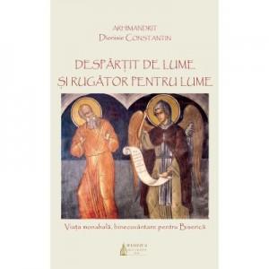 Despartit de lume si rugator pentru lume: viata monahala, binecuvantare pentru Biserica - Arhim. Dionisie Constantin