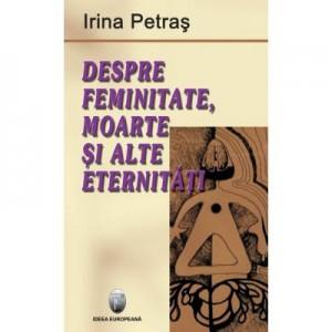 Despre feminitate, moarte si alte eternitati - Irina Petras