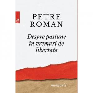 Despre pasiune in vreme de libertate - Petre Roman