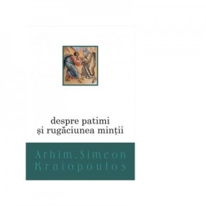 Despre patimi si rugaciunea mintii - Arhim. Simeon Kraiopoulos