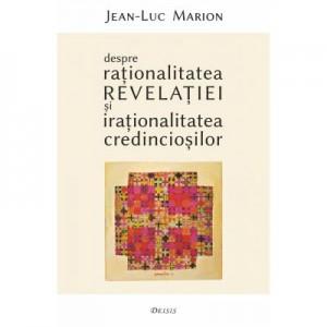Despre rationalitatea Revelatiei si irationalitatea credinciosilor - Jean-Luc Marion