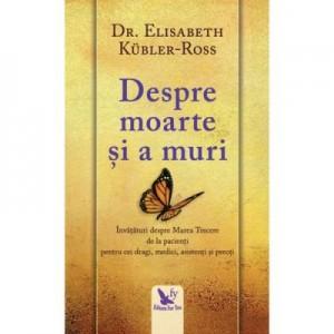 Despre moarte si a muri. Invataturi despre marea trecere de la pacienti pentru cei dragi, medici, asistenti si preoti - Elisabeth Kuebler-Ross