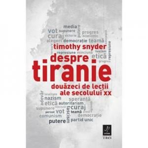 Despre tiranie. Douazeci de lectii ale secolului XX - Timothy Snyder