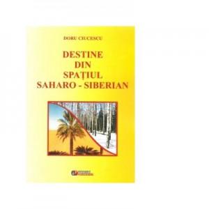 Destine din spatiul Saharo-Siberian - Doru Ciucescu