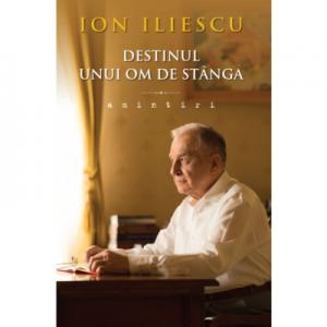 Destinul unui om de stanga. Amintiri - Ion Iliescu