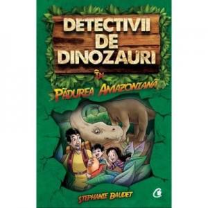 Detectivii de dinozauri in padurea amazoniana. Cartea intai - Stephanie Baudet