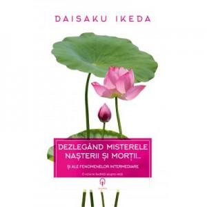 Dezlegand misterele nasterii si mortii… si ale fenomenelor intermediare - Daisaku Ikeda