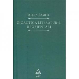 Didactica literaturii. Reorientari - Alina Pamfil