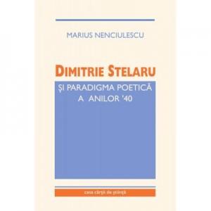 Dimitrie Stelaru si paradigma poetica a anilor '40 - Marius Nenciulescu