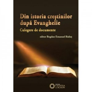 Din istoria crestinilor dupa Evanghelie. Culegere de documente - Bogdan Emanuel Radut