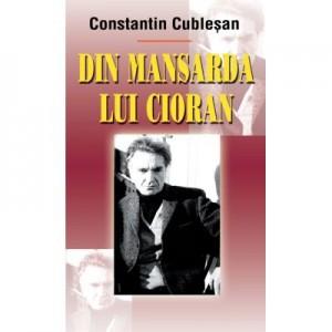 Din mansarda lui Cioran - Constantin Cublesan