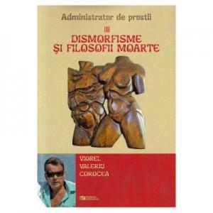 Dismorfisme si filosofii moarte. Administrator de prostii. Vol. 3 - Viorel Valeriu Corocea