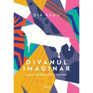 Divanul imaginar - Lumea romaneasca in 18 interviuri - Dia Radu