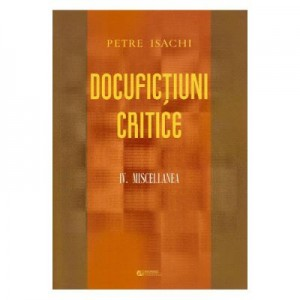 Docufictiuni critice Vol. 4. Miscellanea - Petre Isachi