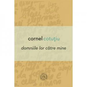 Domniile lor catre mine - Cornel Cotutiu