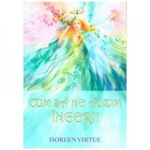 Cum sa ne auzim ingerii - Doreen Virtue