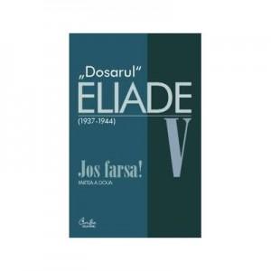 Dosarul Eliade. Jos farsa! Partea a doua, vol. V (1936-1944) - Mircea Handoca