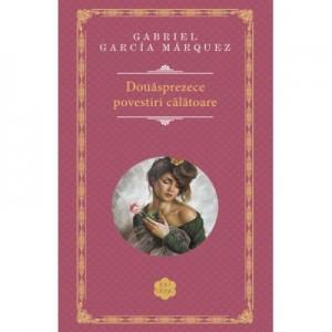 Douasprezece povestiri calatoare - de Gabriel Garcia Marquez