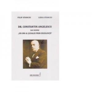 Dr. Constantin Angelescu sau despre un om al scoalei prin excelenta - Filip Stanciu, Lidia Stanciu