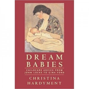 Dream Babies. Childcare Advice From John Locke to Gina Ford - Christina Hardyment